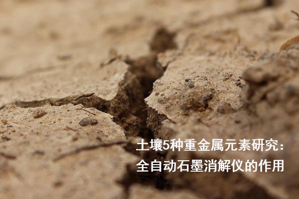 土壤5种重金属元素研究:全自动石墨消解仪的作用
